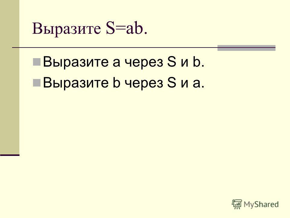 Выразите S=ab. Выразите a через S и b. Выразите b через S и a.