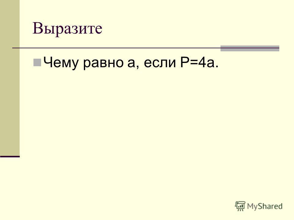 Выразите Чему равно а, если P=4a.