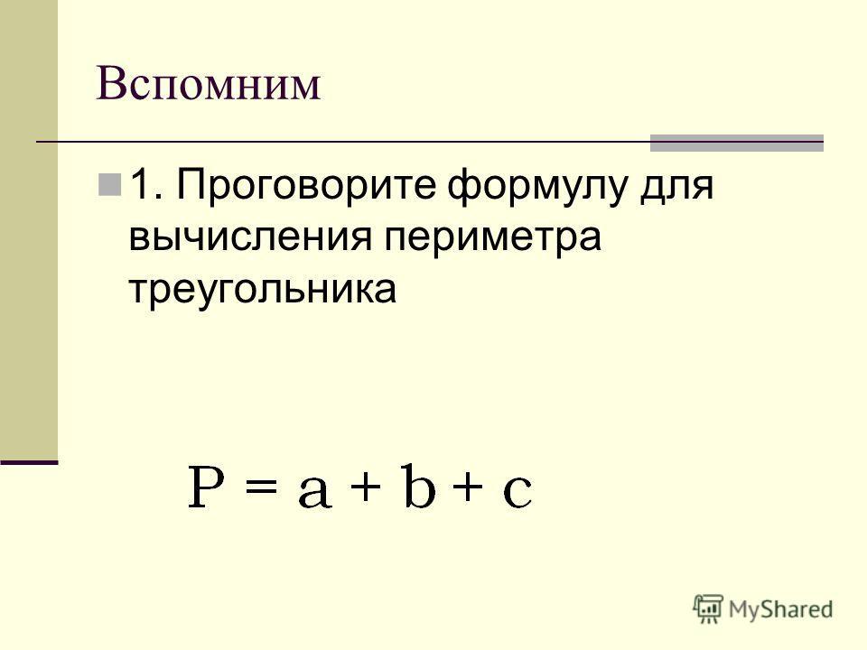 Вспомним 1. Проговорите формулу для вычисления периметра треугольника