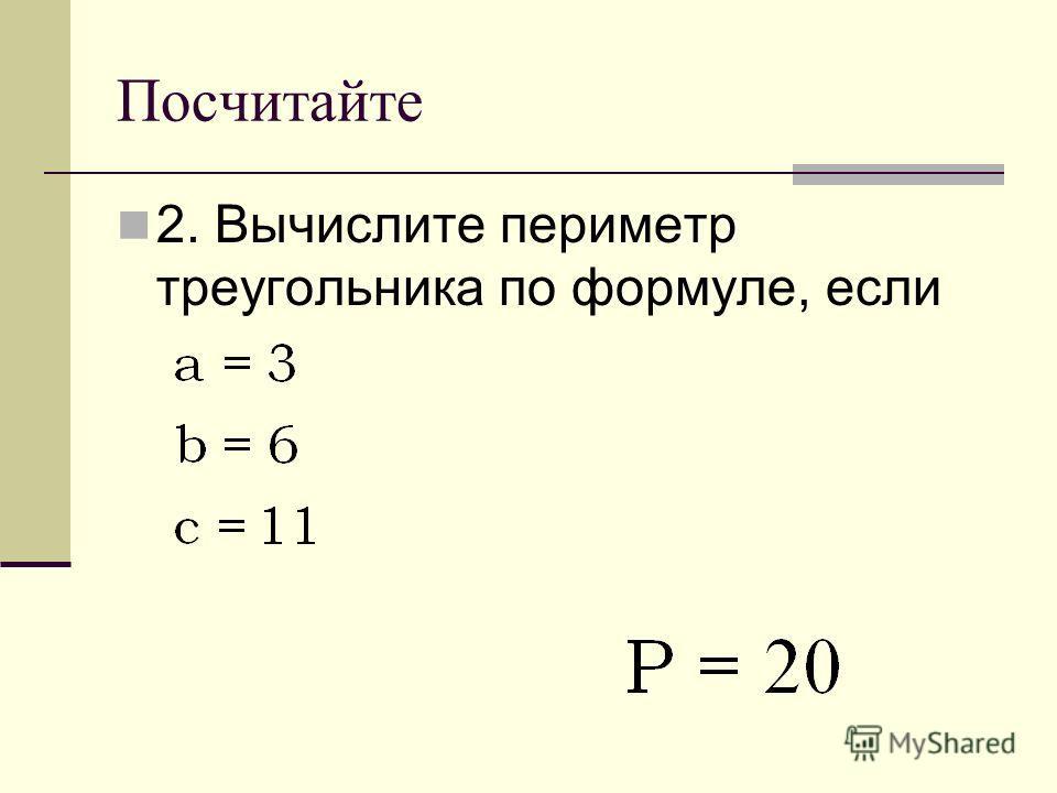 Посчитайте 2. Вычислите периметр треугольника по формуле, если