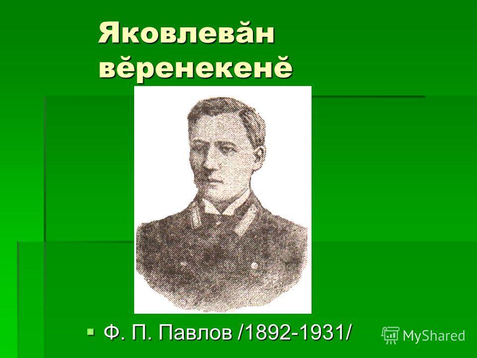 Яковлевăн вĕренекенĕ Ф. П. Павлов /1892-1931/ Ф. П. Павлов /1892-1931/