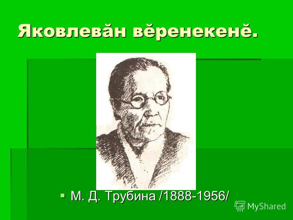 Яковлевăн вĕренекенĕ. М. Д. Трубина /1888-1956/ М. Д. Трубина /1888-1956/