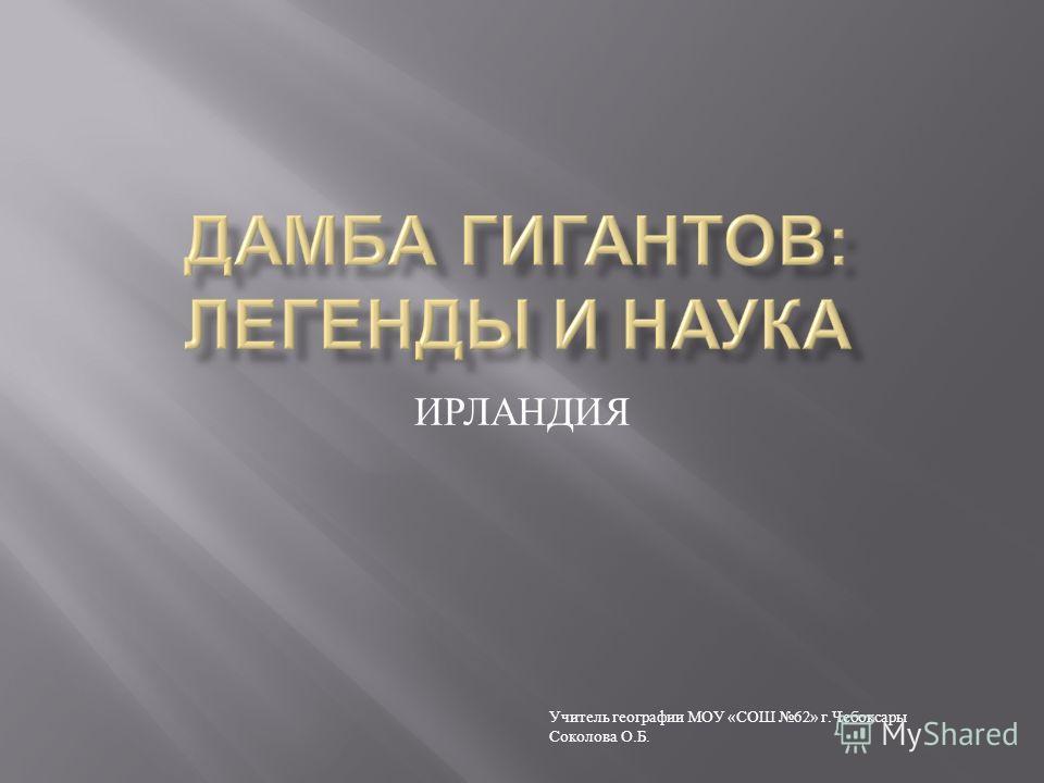 ИРЛАНДИЯ Учитель географии МОУ «СОШ 62» г.Чебоксары Соколова О.Б.