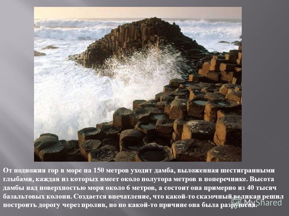 От подножия гор в море на 150 метров уходит дамба, выложенная шестигранными глыбами, каждая из которых имеет около полутора метров в поперечнике. Высота дамбы над поверхностью моря около 6 метров, а состоит она примерно из 40 тысяч базальтовых колонн