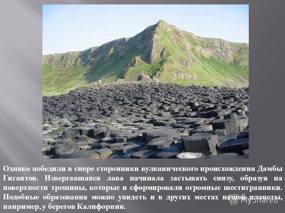 Однако победили в споре сторонники вулканического происхождения Дамбы Гигантов. Извергавшаяся лава начинала застывать снизу, образуя на поверхности трещины, которые и сформировали огромные шестигранники. Подобные образования можно увидеть и в других