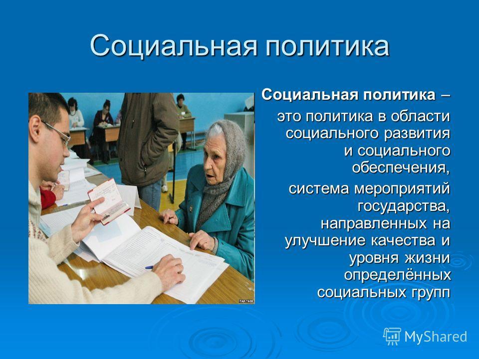 Социальная политика Социальная политика – это политика в области социального развития и социального обеспечения, это политика в области социального развития и социального обеспечения, система мероприятий государства, направленных на улучшение качеств