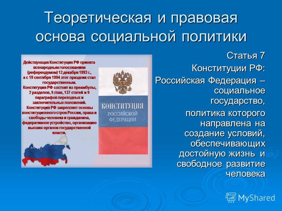 Теоретическая и правовая основа социальной политики Статья 7 Конституции РФ: Российская Федерация – социальное государство, политика которого направлена на создание условий, обеспечивающих достойную жизнь и свободное развитие человека