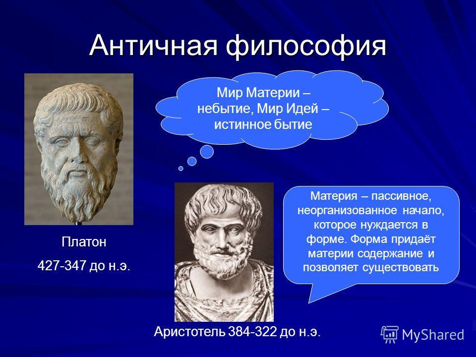 Античная философия Мир Материи – небытие, Мир Идей – истинное бытие Платон 427-347 до н.э. Материя – пассивное, неорганизованное начало, которое нуждается в форме. Форма придаёт материи содержание и позволяет существовать Аристотель 384-322 до н.э.