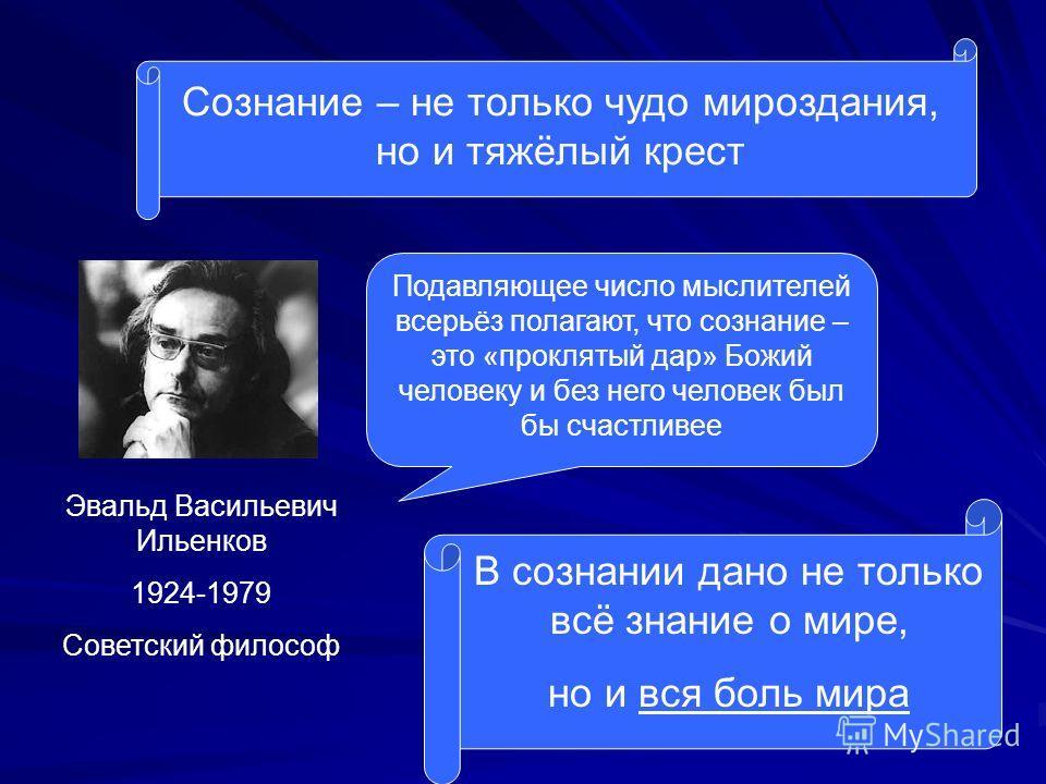 Сознание – не только чудо мироздания, но и тяжёлый крест Эвальд Васильевич Ильенков 1924-1979 Советский философ Подавляющее число мыслителей всерьёз полагают, что сознание – это «проклятый дар» Божий человеку и без него человек был бы счастливее В со