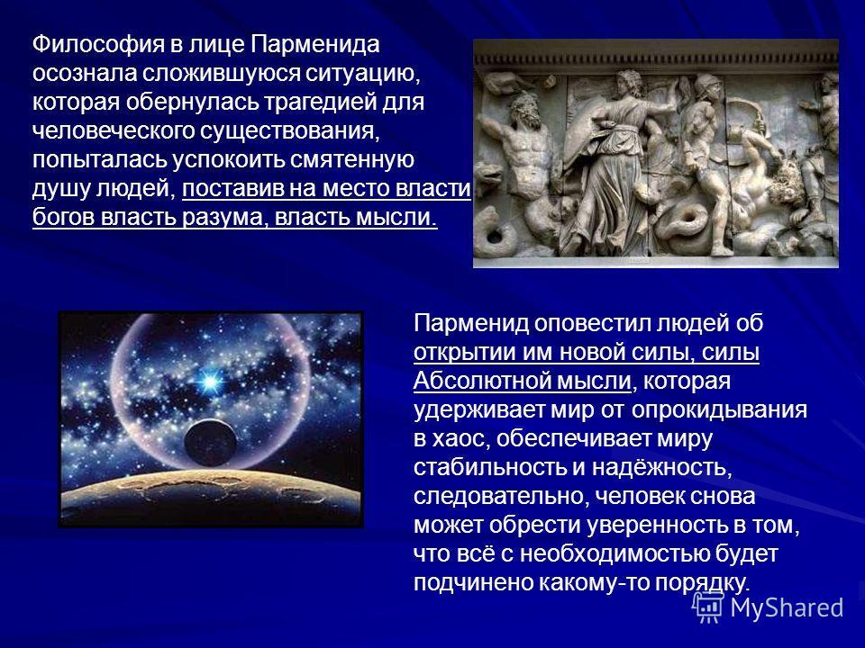 Философия в лице Парменида осознала сложившуюся ситуацию, которая обернулась трагедией для человеческого существования, попыталась успокоить смятенную душу людей, поставив на место власти богов власть разума, власть мысли. Парменид оповестил людей об