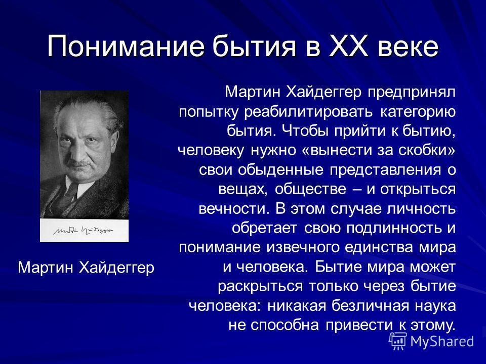 Понимание бытия в XX веке Мартин Хайдеггер Мартин Хайдеггер предпринял попытку реабилитировать категорию бытия. Чтобы прийти к бытию, человеку нужно «вынести за скобки» свои обыденные представления о вещах, обществе – и открыться вечности. В этом слу