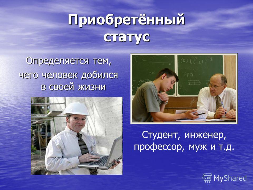 Приобретённый статус Определяется тем, чего человек добился в своей жизни Студент, инженер, профессор, муж и т.д.