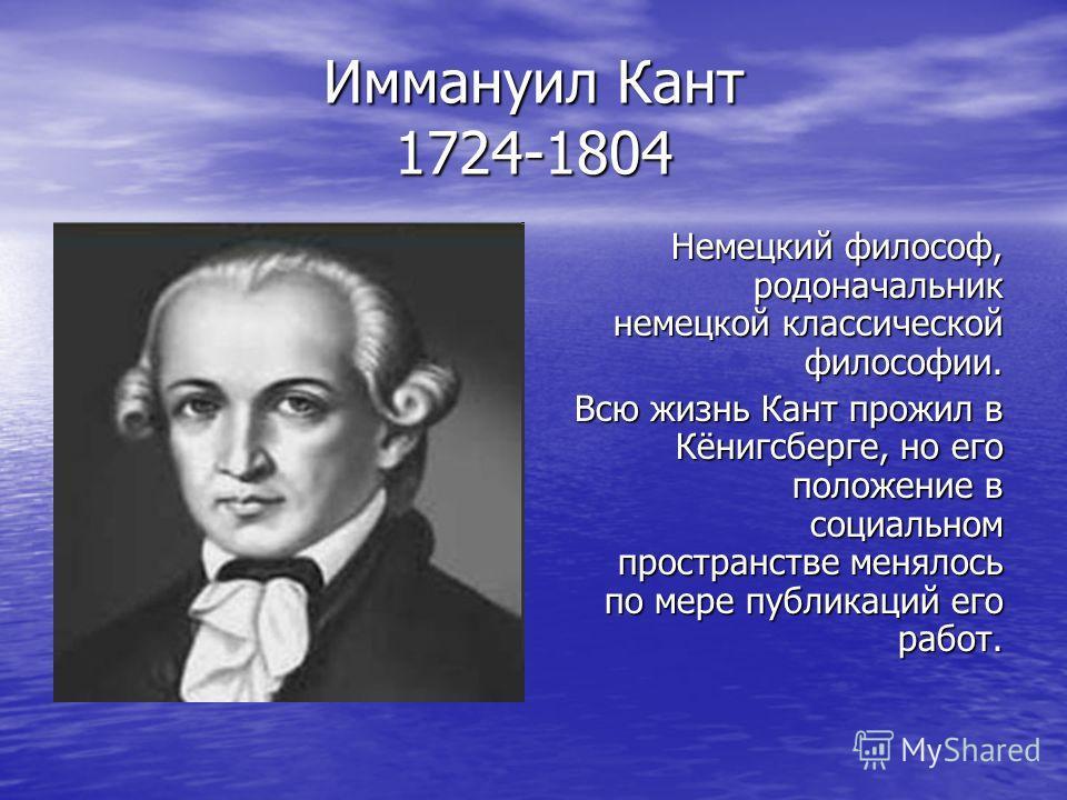 Иммануил Кант 1724-1804 Немецкий философ, родоначальник немецкой классической философии. Всю жизнь Кант прожил в Кёнигсберге, но его положение в социальном пространстве менялось по мере публикаций его работ.