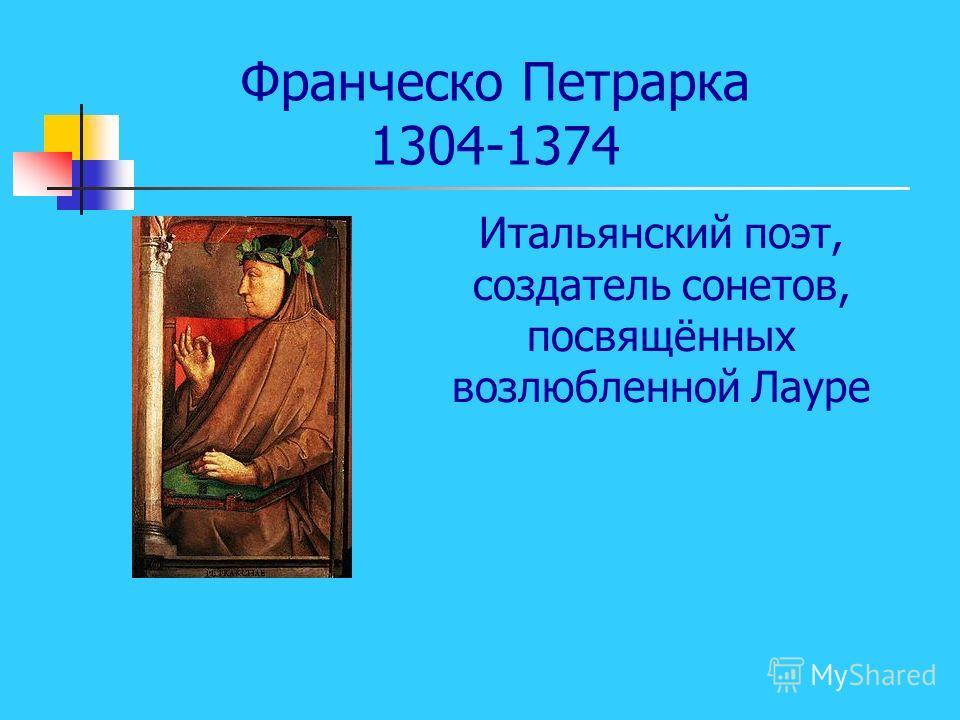 Франческо Петрарка 1304-1374 Итальянский поэт, создатель сонетов, посвящённых возлюбленной Лауре