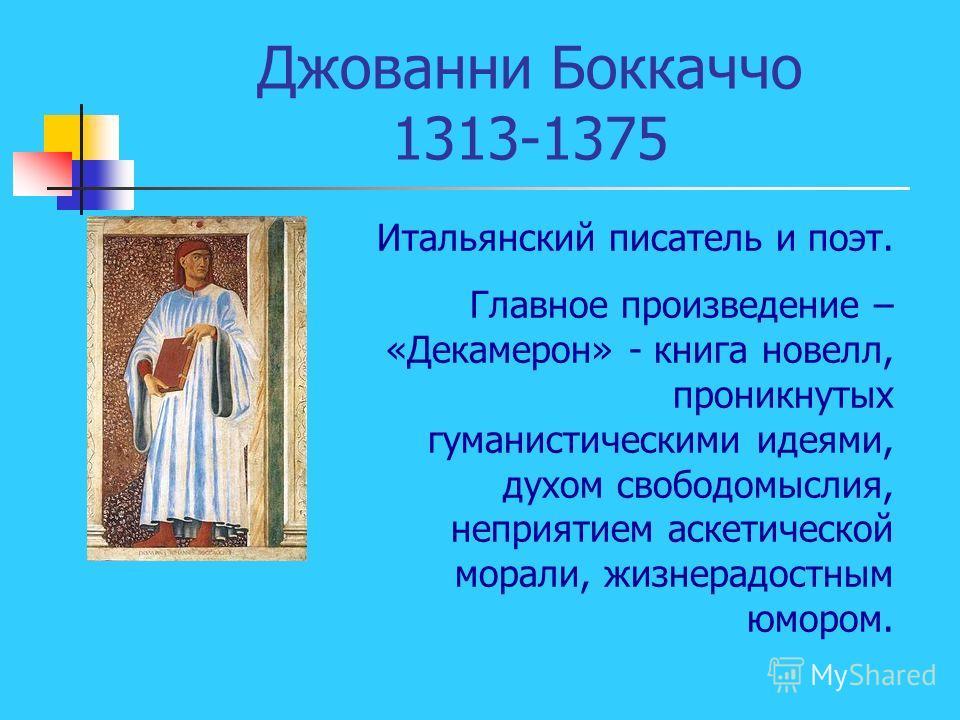 Джованни Боккаччо 1313-1375 Итальянский писатель и поэт. Главное произведение – «Декамерон» - книга новелл, проникнутых гуманистическими идеями, духом свободомыслия, неприятием аскетической морали, жизнерадостным юмором.