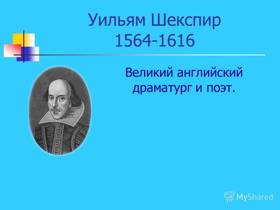 Уильям Шекспир 1564-1616 Великий английский драматург и поэт.