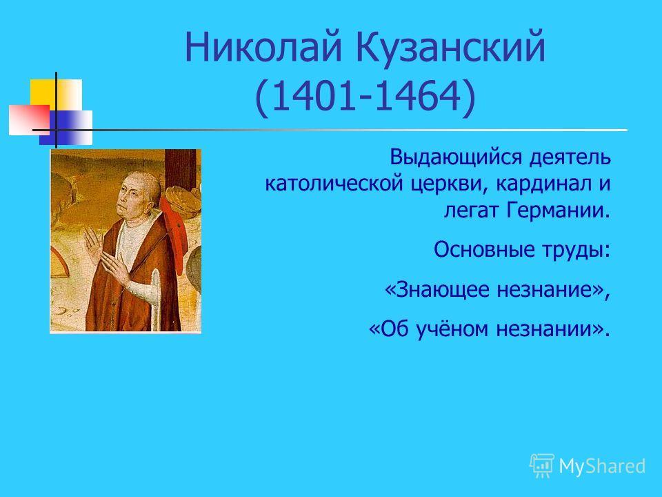 Николай Кузанский (1401-1464) Выдающийся деятель католической церкви, кардинал и легат Германии. Основные труды: «Знающее незнание», «Об учёном незнании».