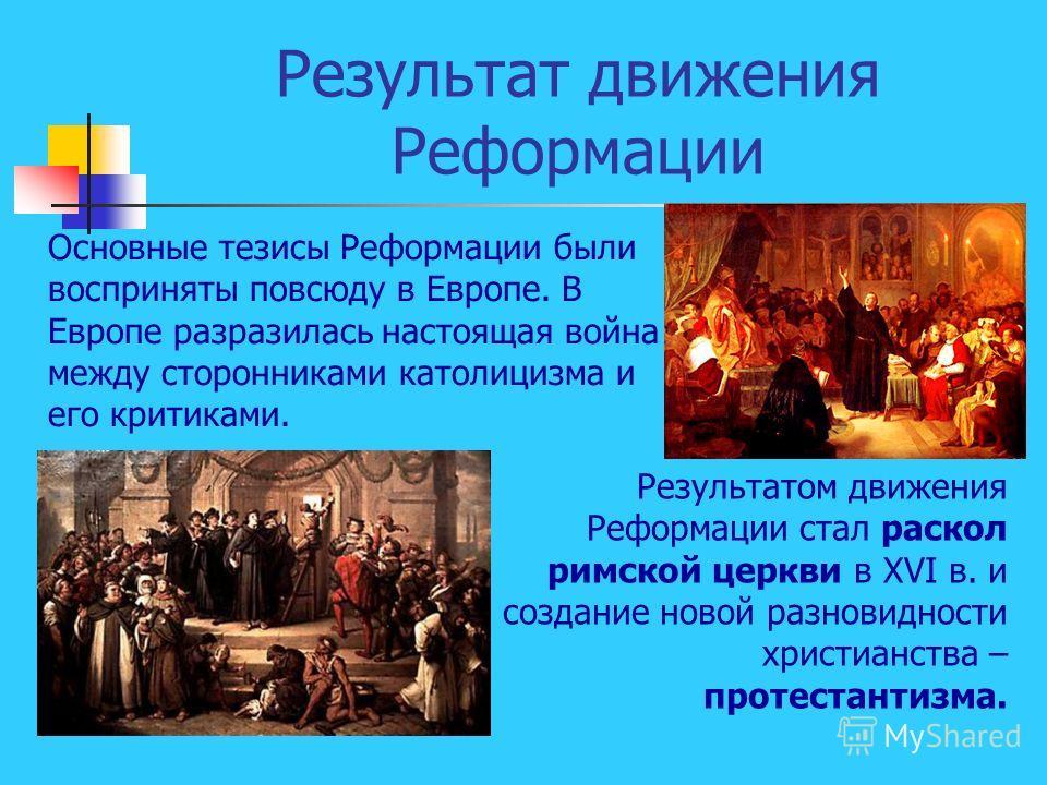 Результат движения Реформации Основные тезисы Реформации были восприняты повсюду в Европе. В Европе разразилась настоящая война между сторонниками католицизма и его критиками. Результатом движения Реформации стал раскол римской церкви в XVI в. и созд