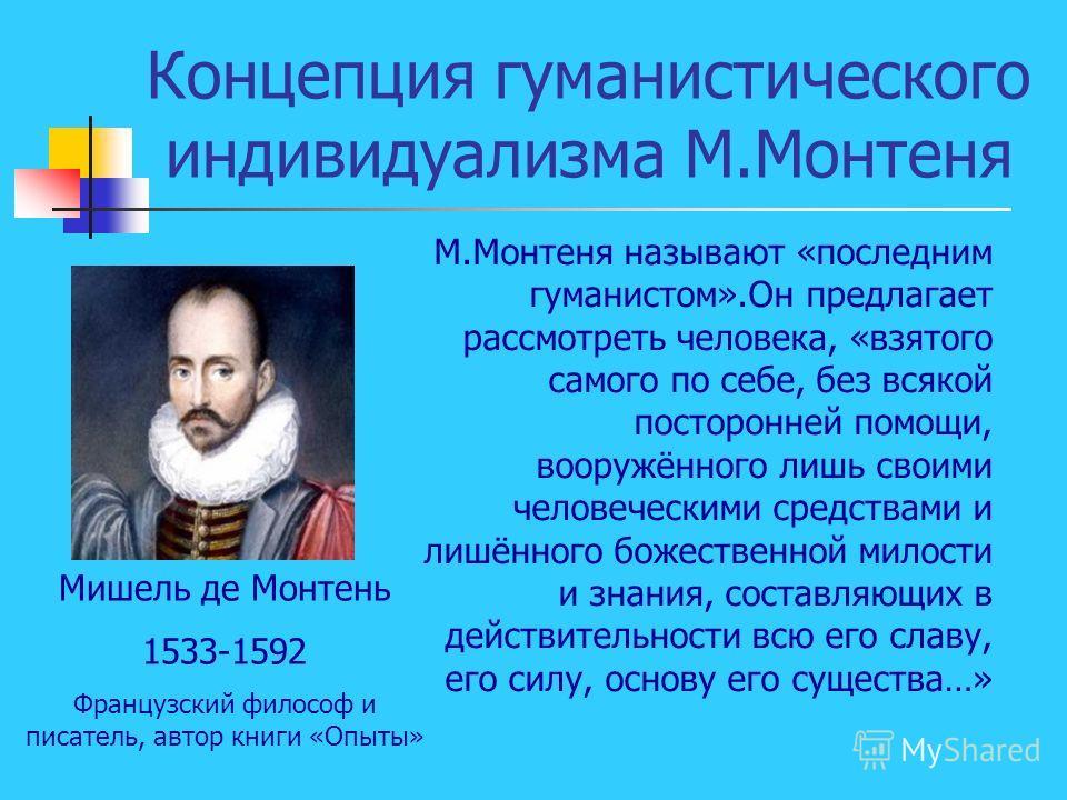 Концепция гуманистического индивидуализма М.Монтеня Мишель де Монтень 1533-1592 Французский философ и писатель, автор книги «Опыты» М.Монтеня называют «последним гуманистом».Он предлагает рассмотреть человека, «взятого самого по себе, без всякой пост