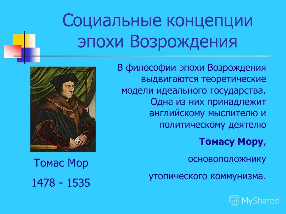 Социальные концепции эпохи Возрождения В философии эпохи Возрождения выдвигаются теоретические модели идеального государства. Одна из них принадлежит английскому мыслителю и политическому деятелю Томасу Мору, основоположнику утопического коммунизма.