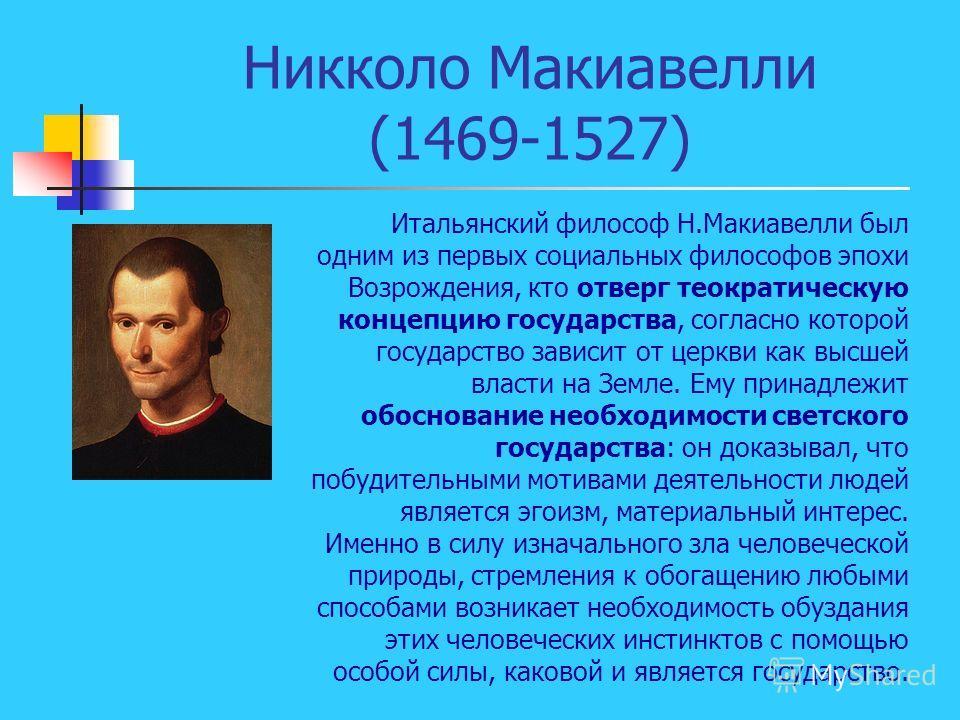 Никколо Макиавелли (1469-1527) Итальянский философ Н.Макиавелли был одним из первых социальных философов эпохи Возрождения, кто отверг теократическую концепцию государства, согласно которой государство зависит от церкви как высшей власти на Земле. Ем