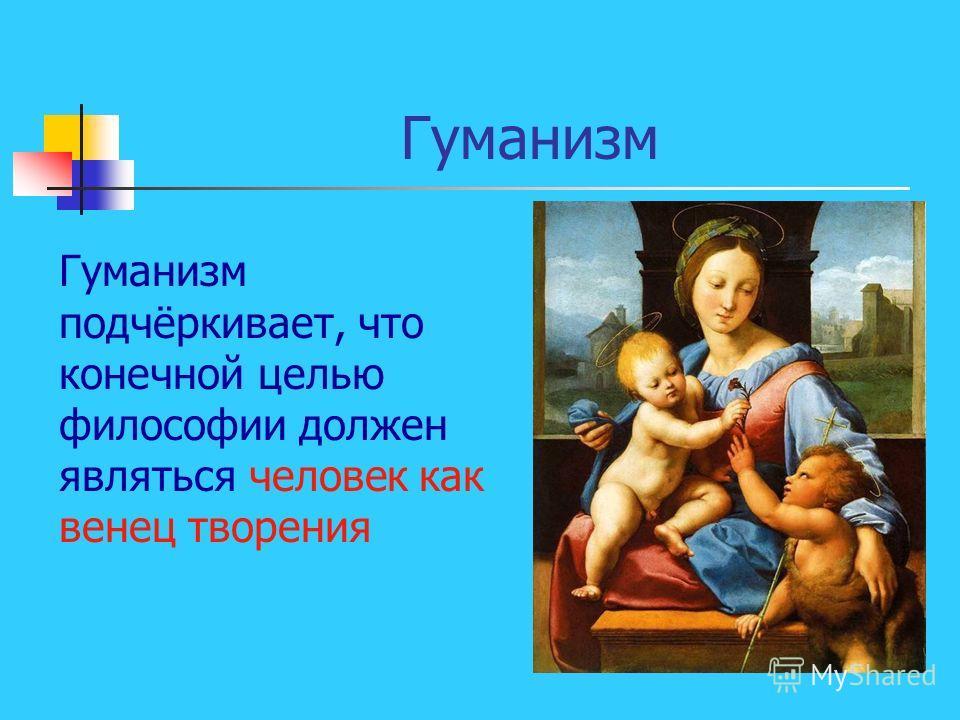Гуманизм Гуманизм подчёркивает, что конечной целью философии должен являться человек как венец творения