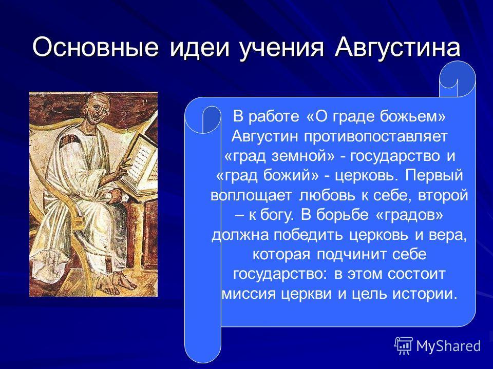 Основные идеи учения Августина В работе «О граде божьем» Августин противопоставляет «град земной» - государство и «град божий» - церковь. Первый воплощает любовь к себе, второй – к богу. В борьбе «градов» должна победить церковь и вера, которая подчи