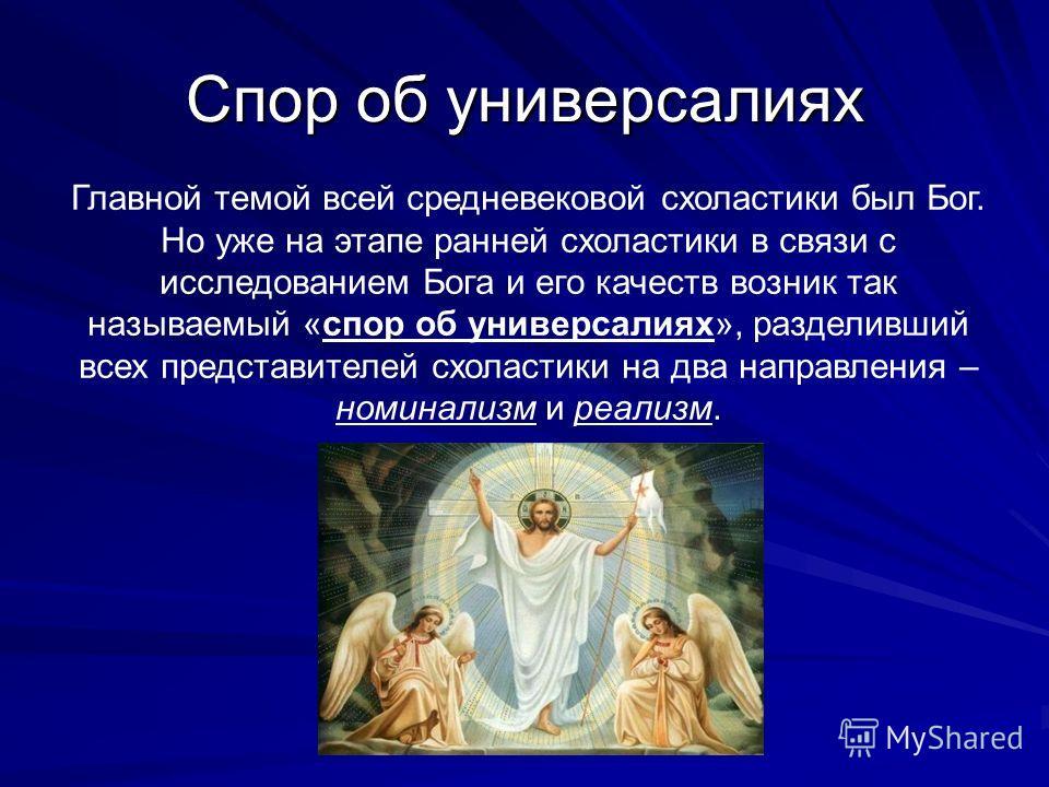 Спор об универсалиях Главной темой всей средневековой схоластики был Бог. Но уже на этапе ранней схоластики в связи с исследованием Бога и его качеств возник так называемый «спор об универсалиях», разделивший всех представителей схоластики на два нап