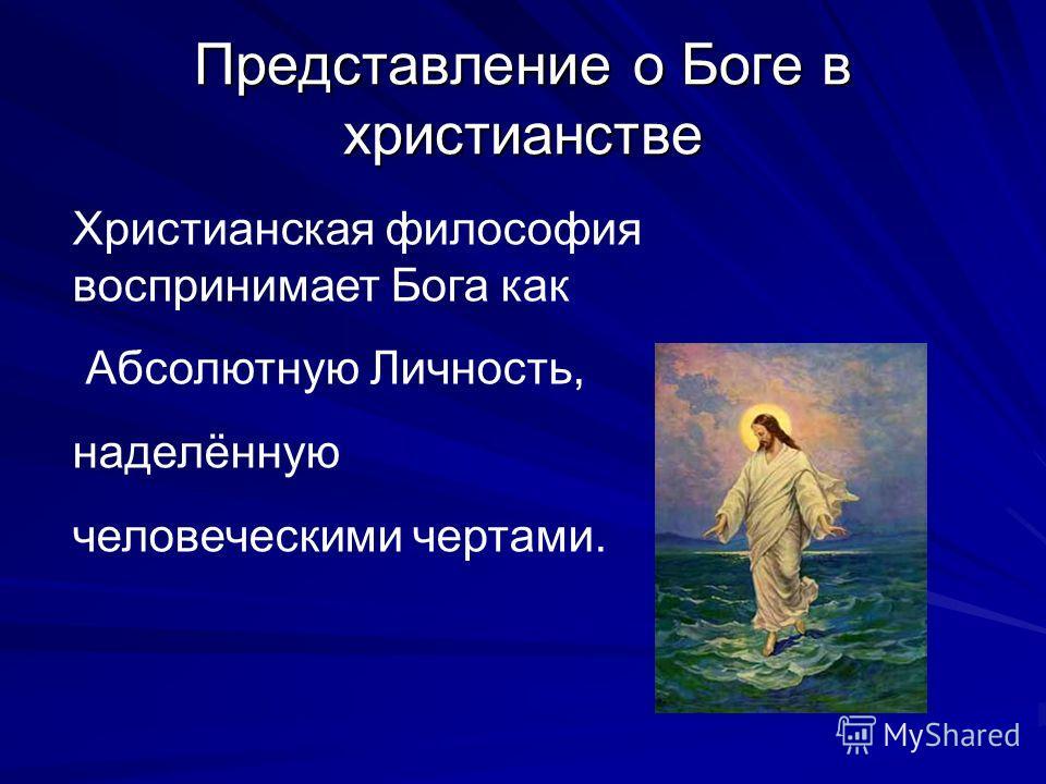 Представление о Боге в христианстве Христианская философия воспринимает Бога как Абсолютную Личность, наделённую человеческими чертами.