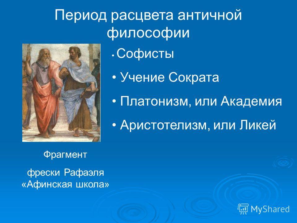 Период расцвета античной философии Софисты Учение Сократа Платонизм, или Академия Аристотелизм, или Ликей Фрагмент фрески Рафаэля «Афинская школа»