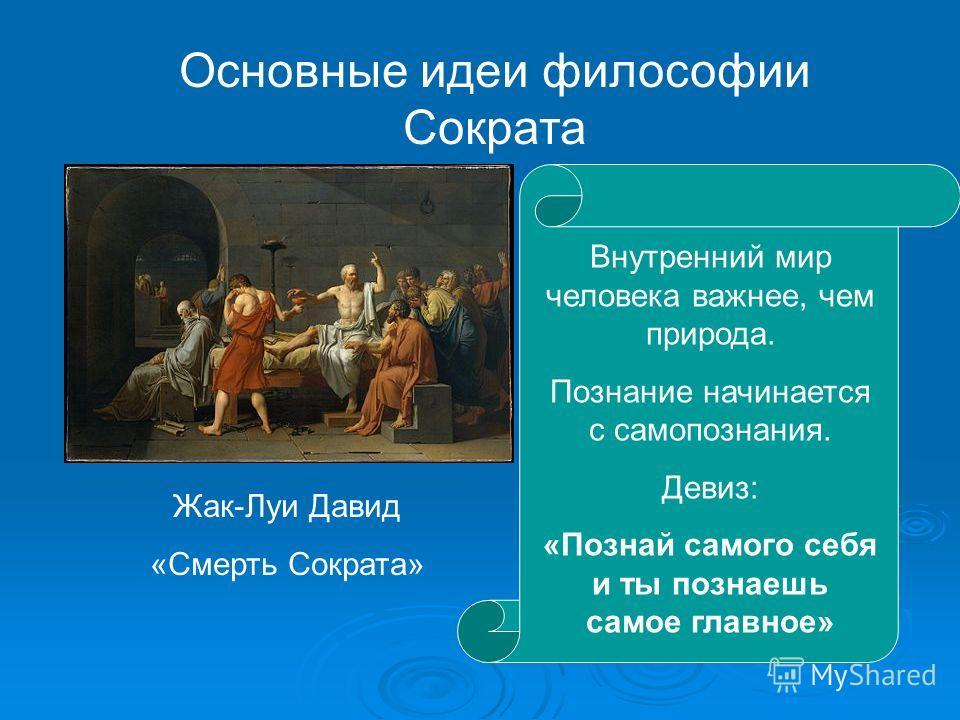 Жак-Луи Давид «Смерть Сократа» Основные идеи философии Сократа Внутренний мир человека важнее, чем природа. Познание начинается с самопознания. Девиз: «Познай самого себя и ты познаешь самое главное»