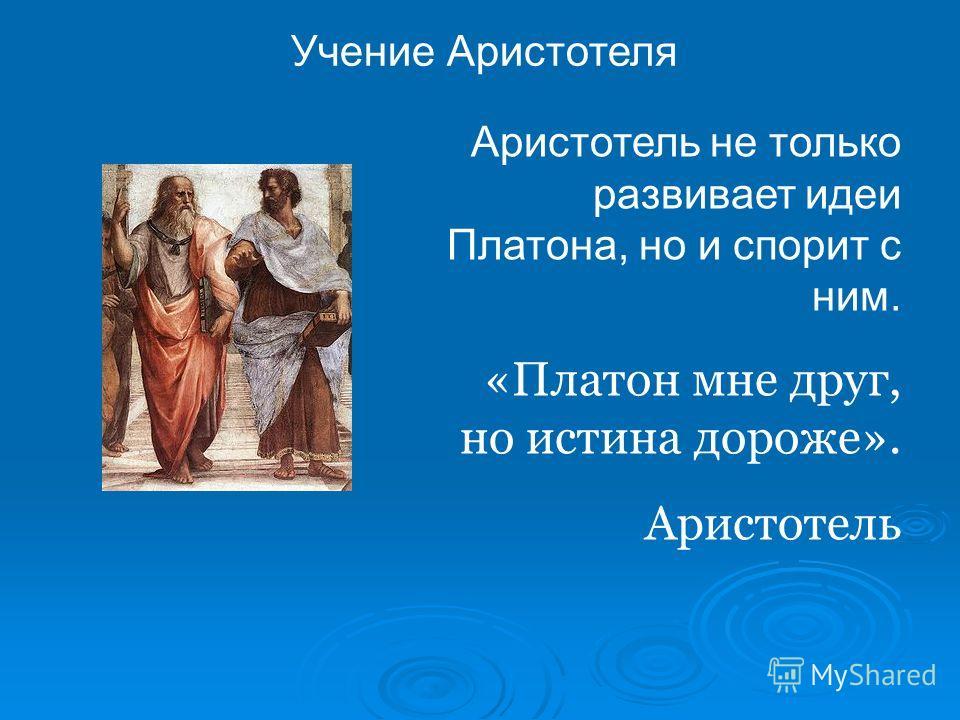 Учение Аристотеля Аристотель не только развивает идеи Платона, но и спорит с ним. «Платон мне друг, но истина дороже». Аристотель