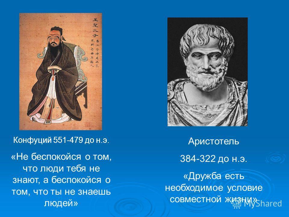 Конфуций 551-479 до н.э. «Не беспокойся о том, что люди тебя не знают, а беспокойся о том, что ты не знаешь людей» Аристотель 384-322 до н.э. «Дружба есть необходимое условие совместной жизни»