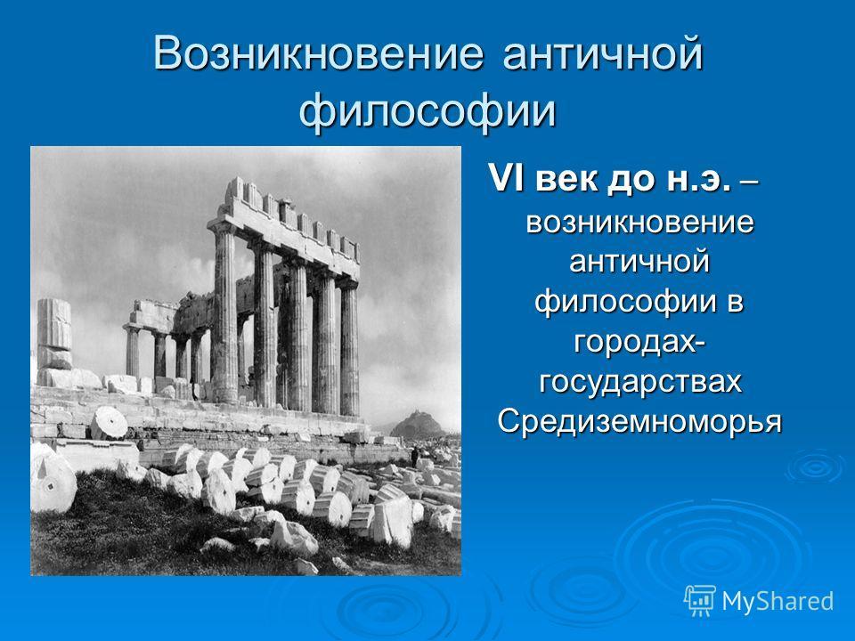 Возникновение античной философии VI век до н.э. – возникновение античной философии в городах- государствах Средиземноморья