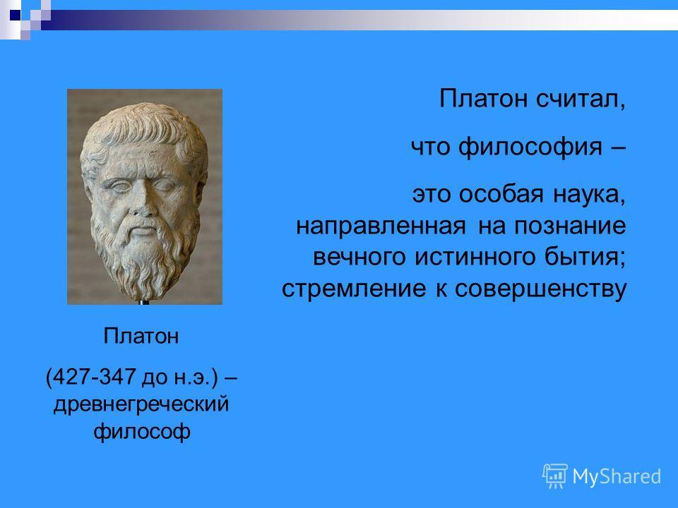 Платон (427-347 до н.э.) – древнегреческий философ Платон считал, что философия – это особая наука, направленная на познание вечного истинного бытия; стремление к совершенству