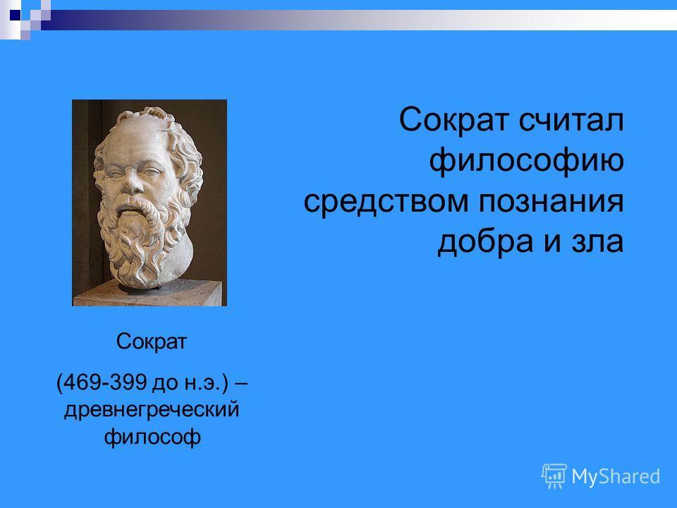 Сократ (469-399 до н.э.) – древнегреческий философ Сократ считал философию средством познания добра и зла