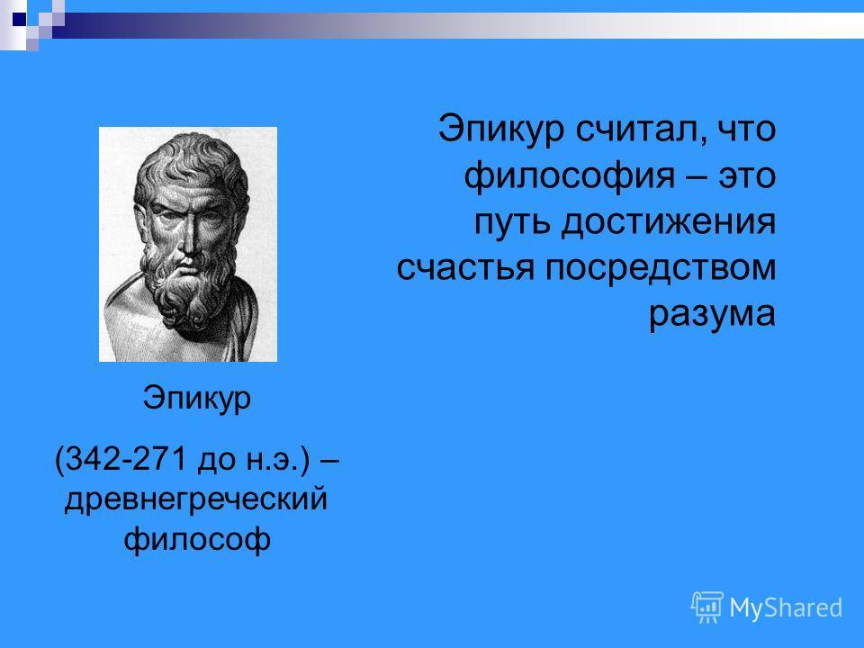 Эпикур (342-271 до н.э.) – древнегреческий философ Эпикур считал, что философия – это путь достижения счастья посредством разума