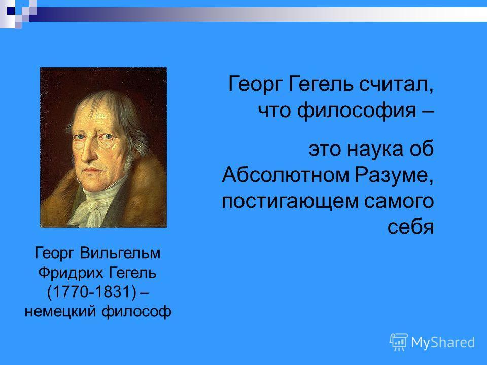Георг Вильгельм Фридрих Гегель (1770-1831) – немецкий философ Георг Гегель считал, что философия – это наука об Абсолютном Разуме, постигающем самого себя