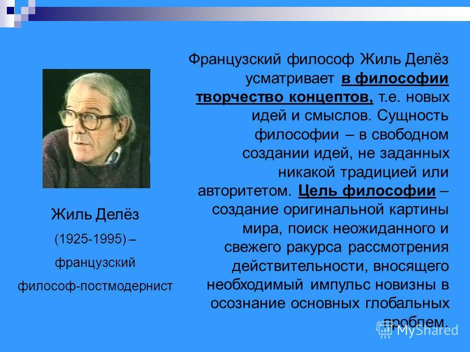 Жиль Делёз (1925-1995) – французский философ-постмодернист Французский философ Жиль Делёз усматривает в философии творчество концептов, т.е. новых идей и смыслов. Сущность философии – в свободном создании идей, не заданных никакой традицией или автор