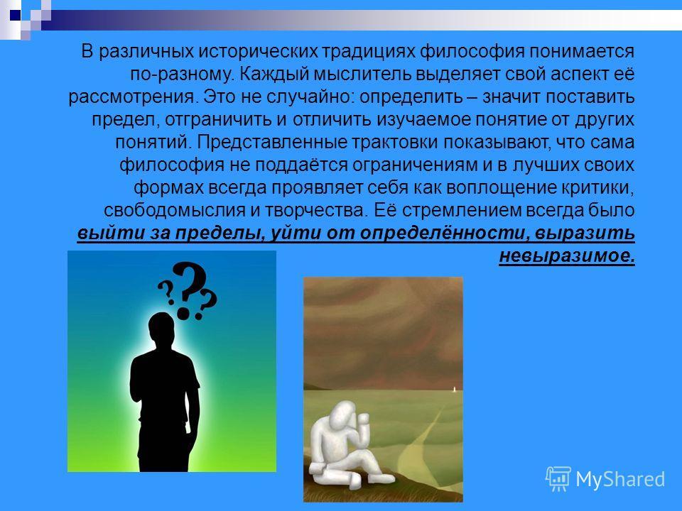 В различных исторических традициях философия понимается по-разному. Каждый мыслитель выделяет свой аспект её рассмотрения. Это не случайно: определить – значит поставить предел, отграничить и отличить изучаемое понятие от других понятий. Представленн