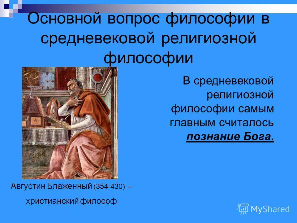 Основной вопрос философии в средневековой религиозной философии Августин Блаженный (354-430) – христианский философ В средневековой религиозной философии самым главным считалось познание Бога.