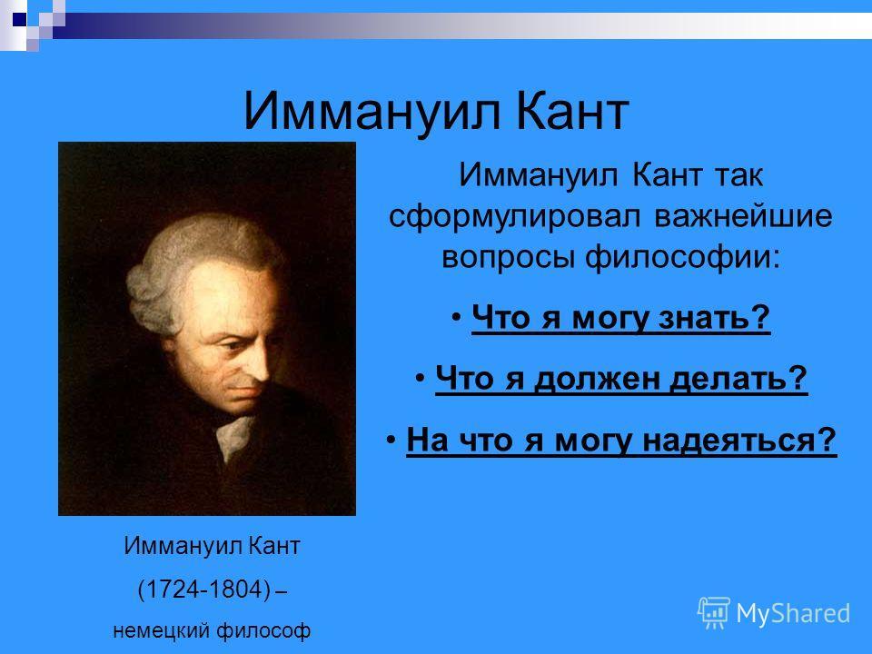 Иммануил Кант (1724-1804) – немецкий философ Иммануил Кант так сформулировал важнейшие вопросы философии: Что я могу знать? Что я должен делать? На что я могу надеяться?