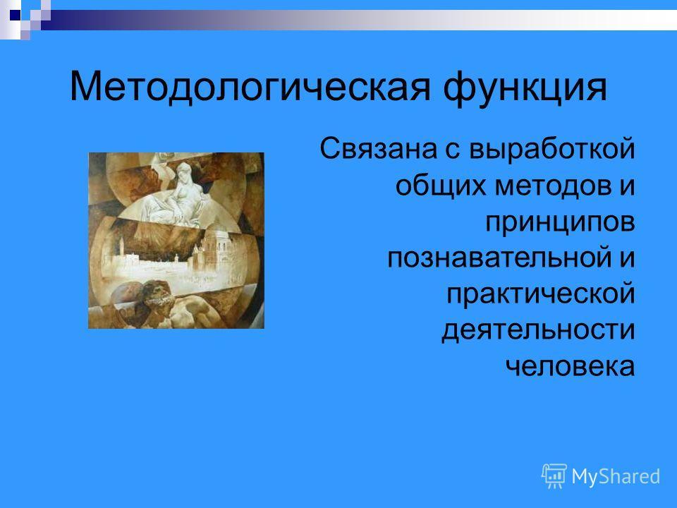 Методологическая функция Связана с выработкой общих методов и принципов познавательной и практической деятельности человека