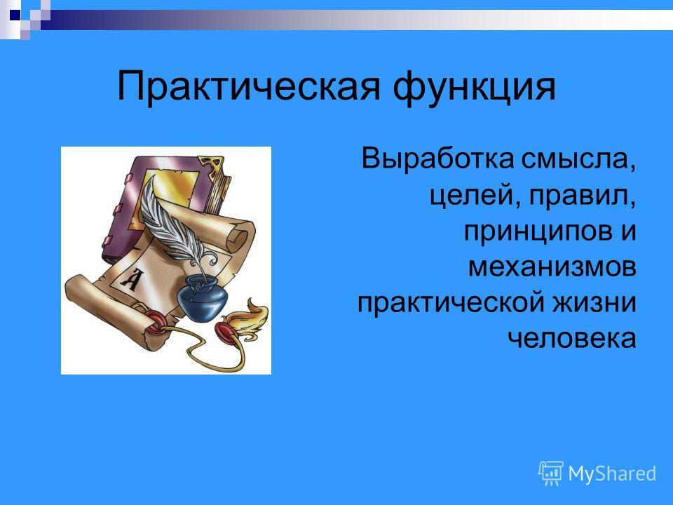 Практическая функция Выработка смысла, целей, правил, принципов и механизмов практической жизни человека