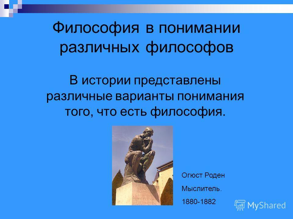 Философия в понимании различных философов В истории представлены различные варианты понимания того, что есть философия. Огюст Роден Мыслитель. 1880-1882