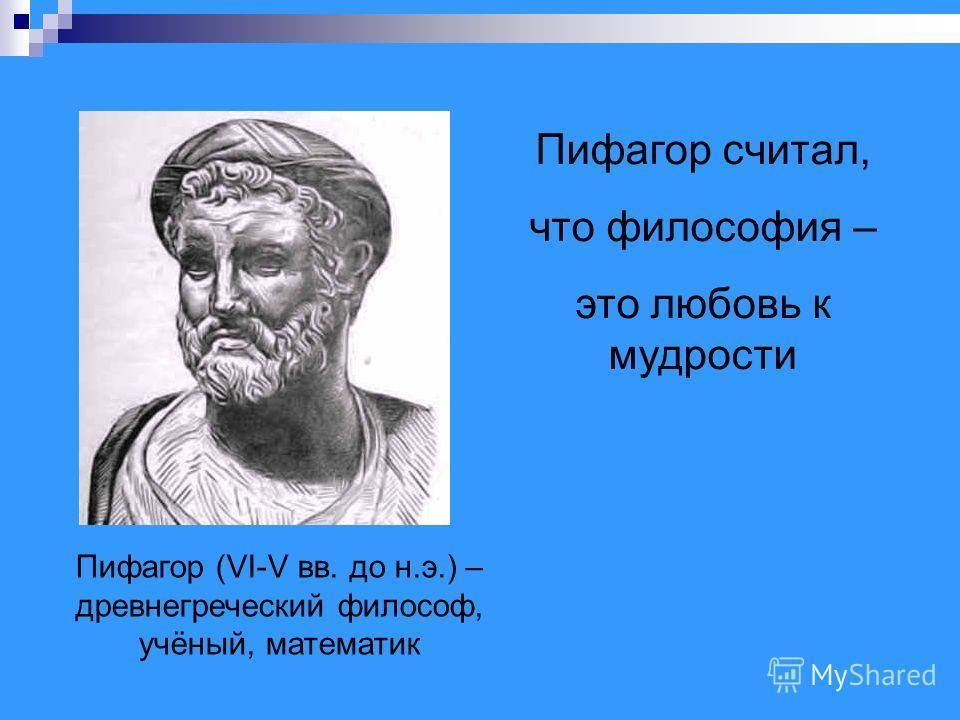 Пифагор (VI-V вв. до н.э.) – древнегреческий философ, учёный, математик Пифагор считал, что философия – это любовь к мудрости
