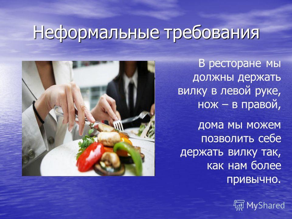 Неформальные требования В ресторане мы должны держать вилку в левой руке, нож – в правой, дома мы можем позволить себе держать вилку так, как нам более привычно.