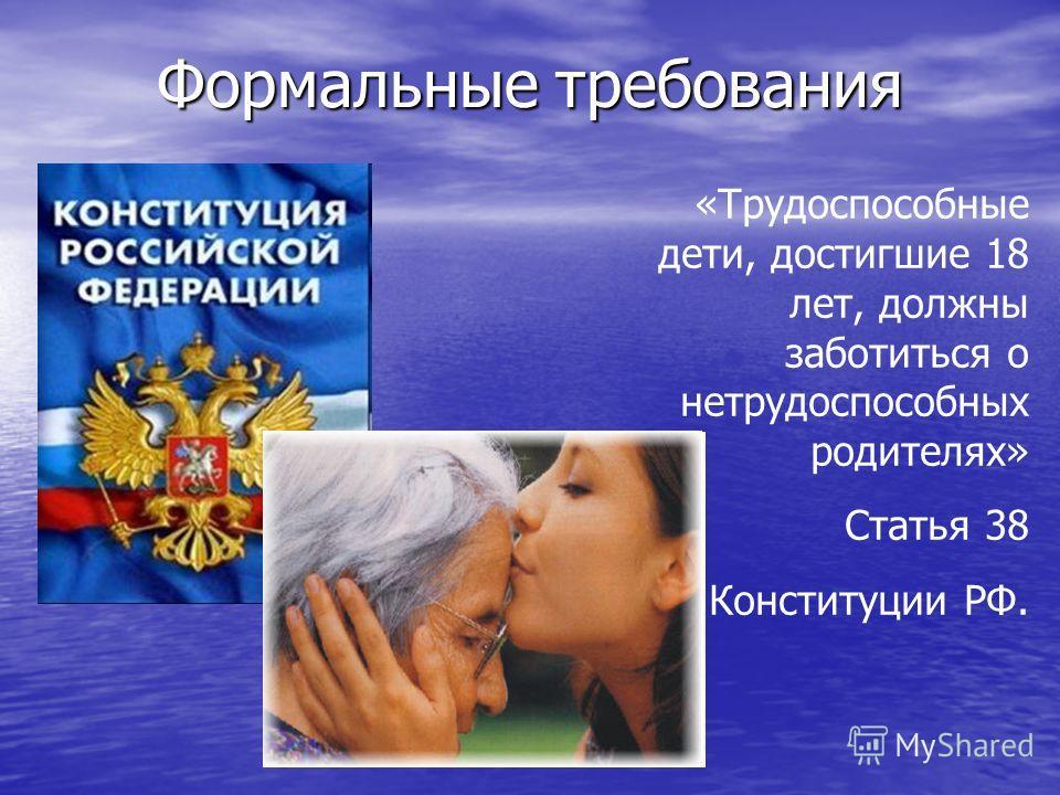 Формальные требования «Трудоспособные дети, достигшие 18 лет, должны заботиться о нетрудоспособных родителях» Статья 38 Конституции РФ.