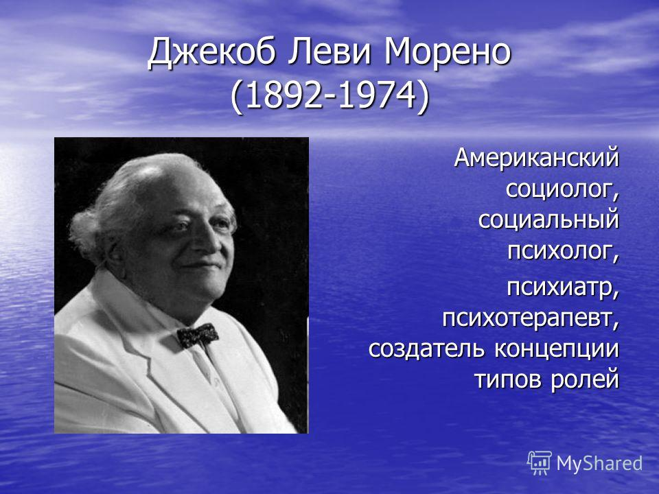 Джекоб Леви Морено (1892-1974) Американский социолог, социальный психолог, психиатр, психотерапевт, создатель концепции типов ролей