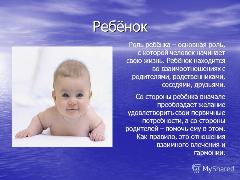 Ребёнок Роль ребёнка – основная роль, с которой человек начинает свою жизнь. Ребёнок находится во взаимоотношениях с родителями, родственниками, соседями, друзьями. Со стороны ребёнка вначале преобладает желание удовлетворить свои первичные потребнос